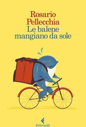 """Il nuovo romanzo di Rosario Pellecchia: """"Le balene mangiano da sole"""""""